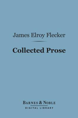 Collected Prose (Barnes & Noble Digital Library)  by  James Elroy Flecker