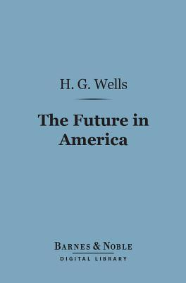 The Future in America (Barnes & Noble Digital Library): A Search After Realities  by  H.G. Wells