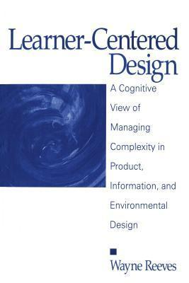 Learner-Centered Design: A Cognitive View of Managing Complexity in Product, Information, and Envirommental Design  by  Wayne Reeves