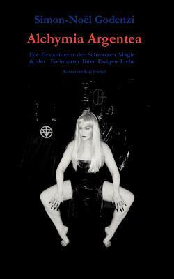 Alchymia Argentea: Die Gralshüterin der Schwarzen Magie und der Freimaurer Ihrer Ewigen Liebe Simon-Noel Godenzi
