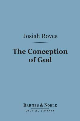 The Conception of God (Barnes & Noble Digital Library): A Philosophical Discussion Concerning the Nature of the Divine Idea as a Demonstrable Reality Josiah Royce