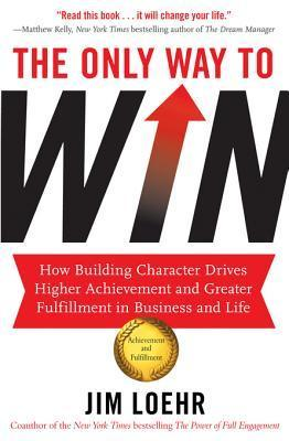 The Only Way to Win: How Building Character Drives Higher Achievement and Greater Fulfillment in Business and Life Jim Loehr