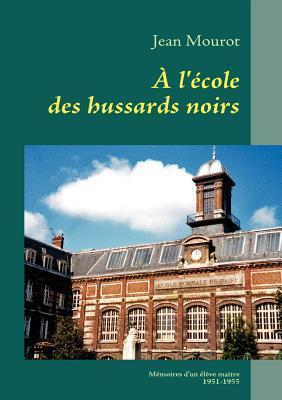À lécole des hussards noirs: Mémoires dun élève-maitre  1951-1955  by  Jean Mourot
