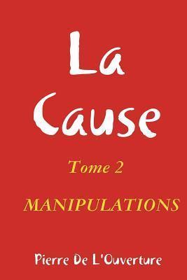 La Cause Tome 2 Manipulations  by  Pierre De LOuverture