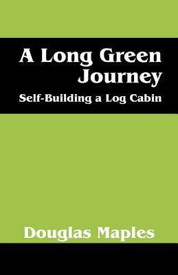 A Long Green Journey: Self-Building a Log Cabin Douglas Maples