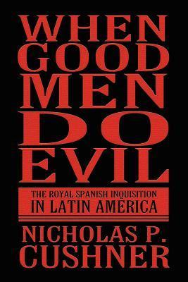 When Good Men Do Evil: The Royal Spanish Inquisition in Latin America  by  Nicholas P. Cushner