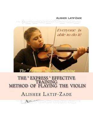 The Express Effective Training Method of Playing the Violin: Everyone Is Able to Do It! Alisher Juraevich Latif-Zade