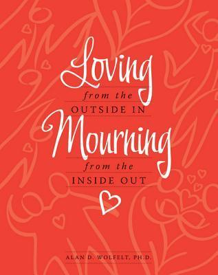 Loving from the Outside In, Mourning from the Inside Out Alan D. Wolfelt