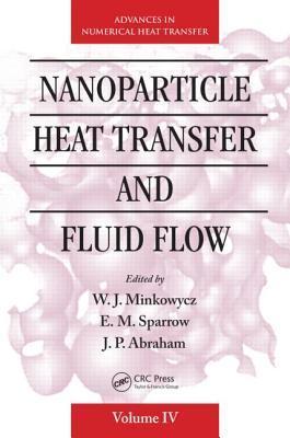 Nanoparticle Heat Transfer and Fluid Flow  by  W.J. Minkowycz