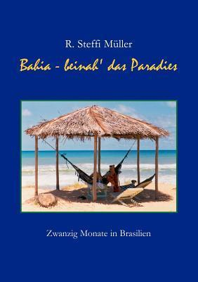 Bahia - Beinah das Paradies: Zwanzig Monate in Brasilien  by  R. Steffi Müller