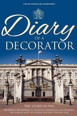 Diary of a Decorator: The Story of Fwa. Builders and Decorators to the Royal Household, and Probably the Worlds Most Successful Painting Co Colin Douglas-Fairhurst