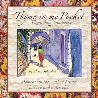 Thyme in My Pocket: Moments in the South of France in Word and Watercolor  by  Alison Johnston