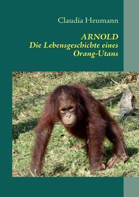 ARNOLD: Die Lebensgeschichte eines Orang-Utans  by  Claudia Heumann
