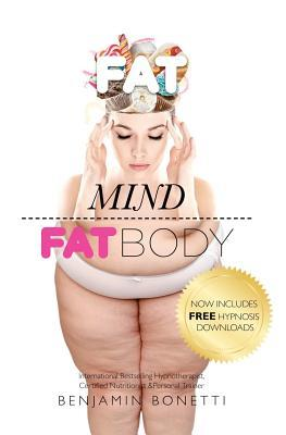 Fat Mind Fat Body - International Bestselling Hypnotherapist, Certified Nutritionist & Personal Trainer: Now Includes Free Hypnosis Downloads  by  Benjamin P. Bonetti