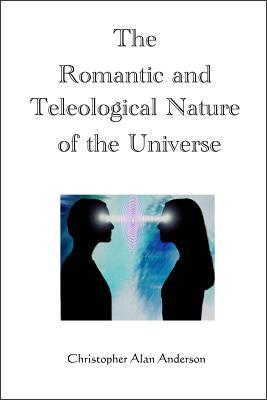 The Romantic and Teleological Nature of the Universe  by  Christopher Alan Anderson