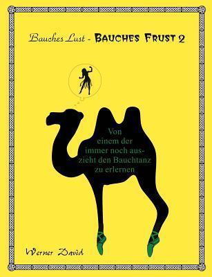 Bauches Lust - Bauches Frust 2: Von einem der immer noch auszieht den Bauchtanz zu erlernen  by  Werner David
