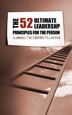 The 52 Ultimate Leadership Principles for the Person Who Wants to Climb the Corporate Ladder  by  K D Hardy