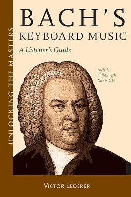 Bachs Keyboard Music - A Listeners Guide: Unlocking the Masters Series  by  Victor Lederer