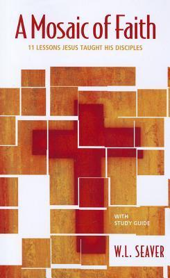 A Mosaic of Faith: 11 Lessons Jesus Taught His Disciples  by  W. L. Seaver