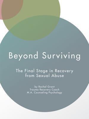 Beyond Surviving: The Final Stage in Recovery from Sexual Abuse  by  Rachel Grant