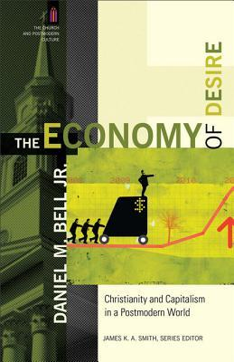The Economy of Desire: Christianity and Capitalism in a Postmodern World  by  Daniel M. Bell Jr.