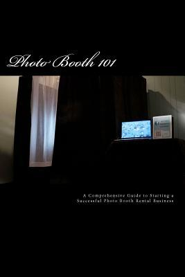 Photo Booth 101: A Comprehensive Guide to Starting a Successful Photo Booth Rental Business James R. Dylan