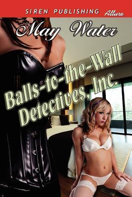 Balls-To-The-Wall Detectives, Inc.  by  May Water