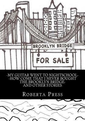 My Guitar Went to Nightschool How Come That I Never Bought the Brooklyn Bridge and Other Stories Roberta Press
