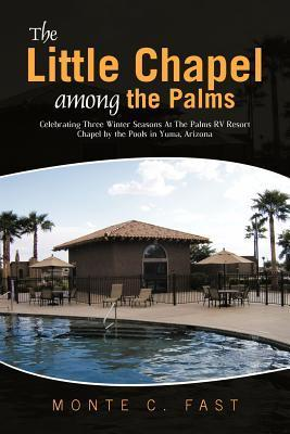 The Little Chapel Among the Palms: Celebrating Three Winter Seasons at the Palms RV Resort Chapel  by  the Pools in Yuma, Arizona by Monte C. Fast