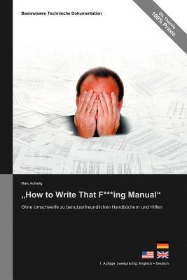 Basiswissen Technische Dokumentation: How to Write That F***ing Manual - Ohne Umschweife Zu Benutzerfreundlichen Handb Chern Und Hilfen Marc Achtelig