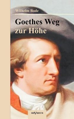 Goethes Weg Zur H He. Eine Biographische Charakterstudie  by  Wilhelm Bode