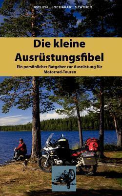 Die kleine Ausrüstungsfibel: Ein persönlicher Ratgeber zur Ausrüstung für Motorrad Touren Jochen Stather