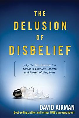 The Delusion of Disbelief: Why the New Atheism Is a Threat to Your Life, Liberty, and Pursuit of Happiness David Aikman