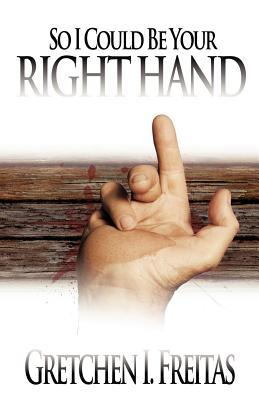 So I Could Be Your Right Hand  by  Gretchen I Freitas