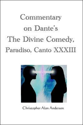 Commentary on Dantes the Divine Comedy, Paradiso, Canto XXXIII  by  Christopher Alan Anderson