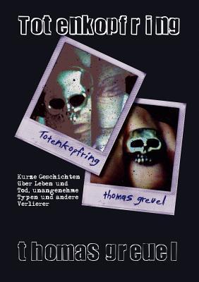 Totenkopfring: Kurze Geschichten über Leben und Tod, unangenehme Typen und andere Verlierer  by  Thomas Greuel
