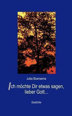 Ich möchte Dir etwas sagen, lieber Gott ... Jutta Boersema