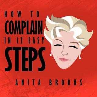 How to Complain in 12 Easy Steps Anita Brooks