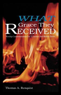 What Grace They Received: Worship Commemorations for 12 Ancient and Modern Saints Thomas A. Renquist