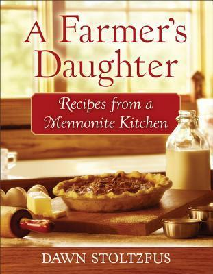 A Farmers Daughter: Recipes from a Mennonite Kitchen  by  Dawn Stoltzfus