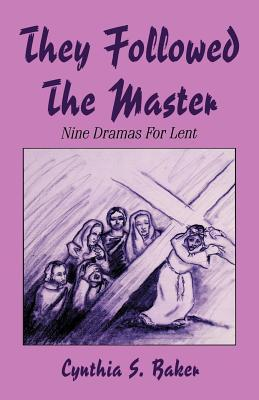 They Followed the Master: Nine Dramas for Lent  by  Cynthia S. Baker