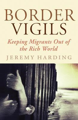 Border Vigils: Keeping Migrants Out of the Rich World  by  Jeremy Harding
