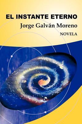 El Instante Eterno: Novela Jorge Galv N. Moreno