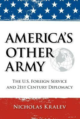 Americas Other Army: The U.S. Foreign Service and 21st Century Diplomacy  by  Nicholas Kralev