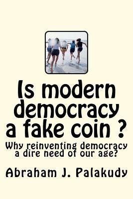 Is Modern Democracy a Fake Coin ?: Why Reinventing Democracy a Dire Need of Our Age?  by  MR Abraham J. Palakudy