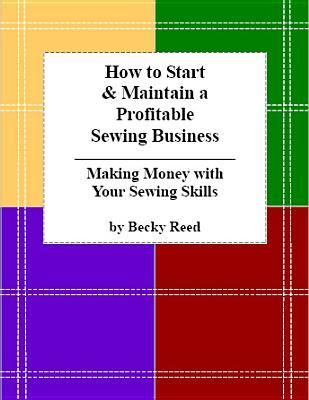 How to Start & Maintain a Profitable Sewing Business: Making Money with Your Sewing Skills  by  Becky Reed