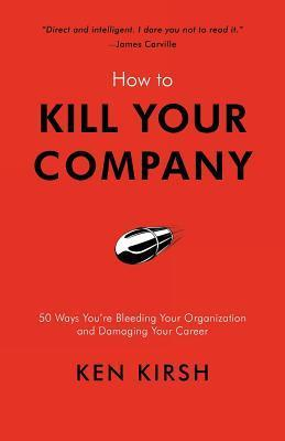 How to Kill Your Company: 50 Ways Youre Bleeding Your Organization and Damaging Your Career  by  Ken Kirsh