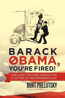 Barack Obama, Youre Fired!: And Dont Bother Asking for a Letter of Recommendation  by  Burt Prelutsky