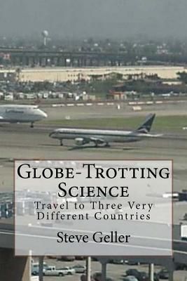 Globe-Trotting Science: Travel to Three Very Different Countries Steve Geller