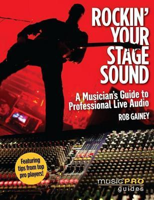 Rockin Your Stage Sound: A Musicians Guide to Professional Live Audio  by  Rob Gainey